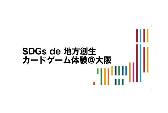 大阪2月:SDGs de 地方創生 〜カードゲームで学ぶ複雑な課題を協働して解決するための知恵〜
